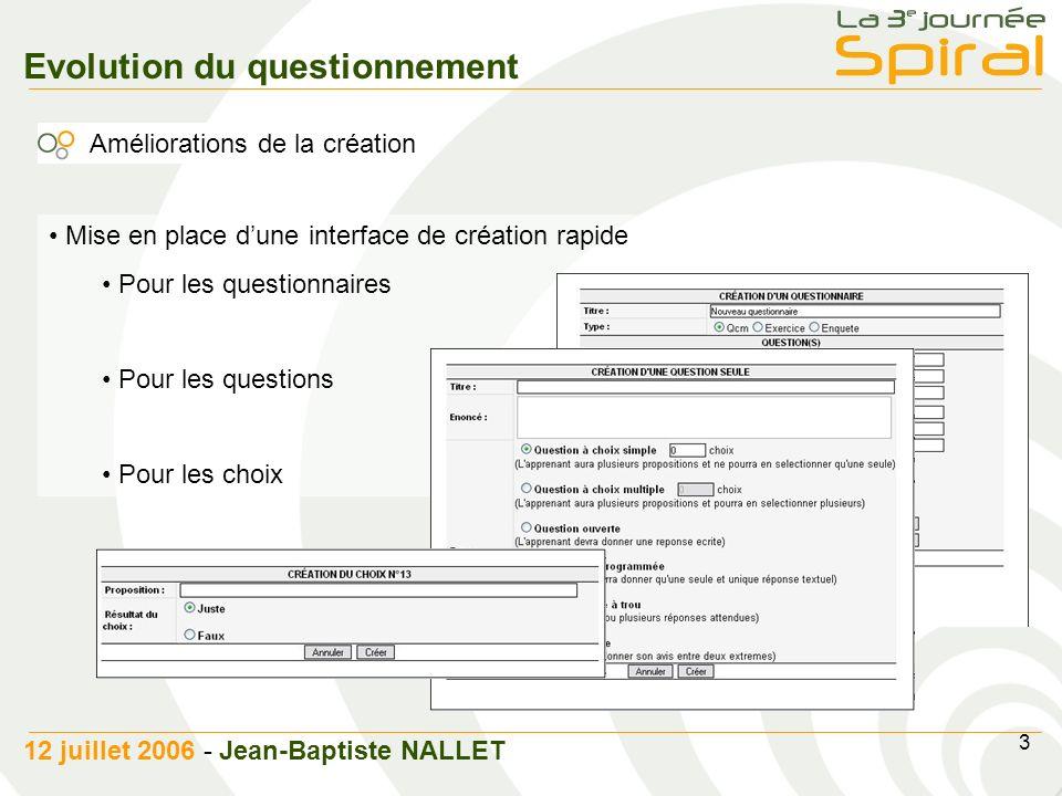 4 12 juillet 2006 - Jean-Baptiste NALLET Evolution du questionnement Améliorations fonctionnelles Mise en place de lédition rapide Mise en place dune pagination pour la liste des questions Modification de la valeur des choix au Clic Optimisation de larborescence via la technologie AJAX