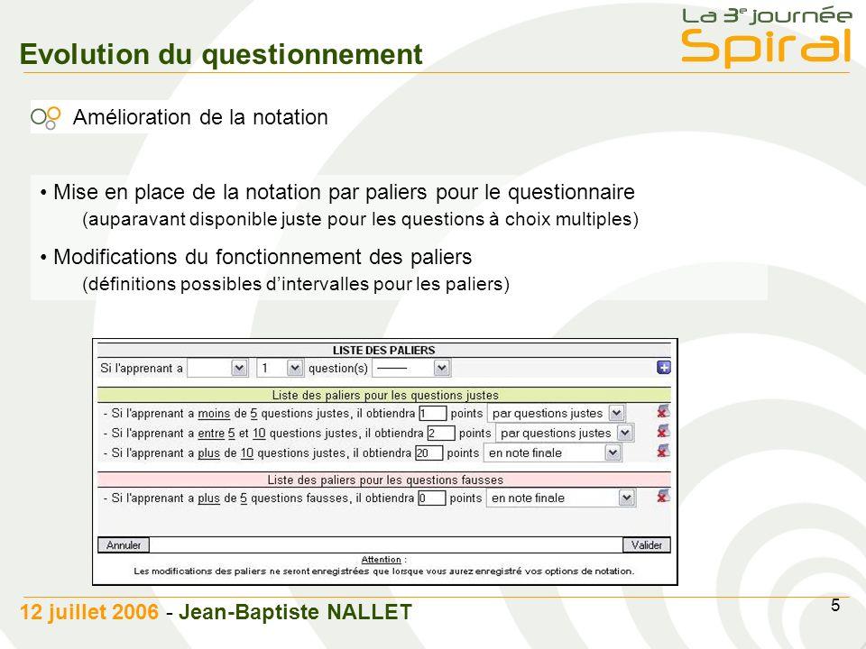 5 12 juillet 2006 - Jean-Baptiste NALLET Evolution du questionnement Amélioration de la notation Mise en place de la notation par paliers pour le questionnaire (auparavant disponible juste pour les questions à choix multiples) Modifications du fonctionnement des paliers (définitions possibles dintervalles pour les paliers)