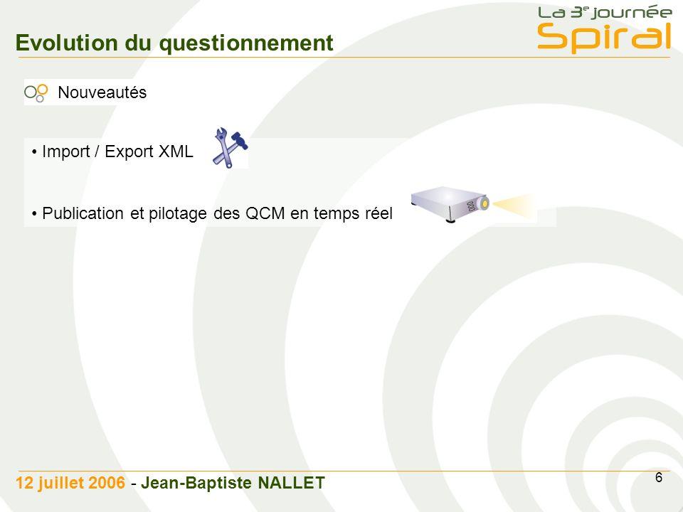 6 12 juillet 2006 - Jean-Baptiste NALLET Evolution du questionnement Nouveautés Import / Export XML Publication et pilotage des QCM en temps réel