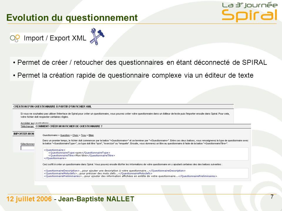 7 12 juillet 2006 - Jean-Baptiste NALLET Evolution du questionnement Import / Export XML Permet de créer / retoucher des questionnaires en étant déconnecté de SPIRAL Permet la création rapide de questionnaire complexe via un éditeur de texte
