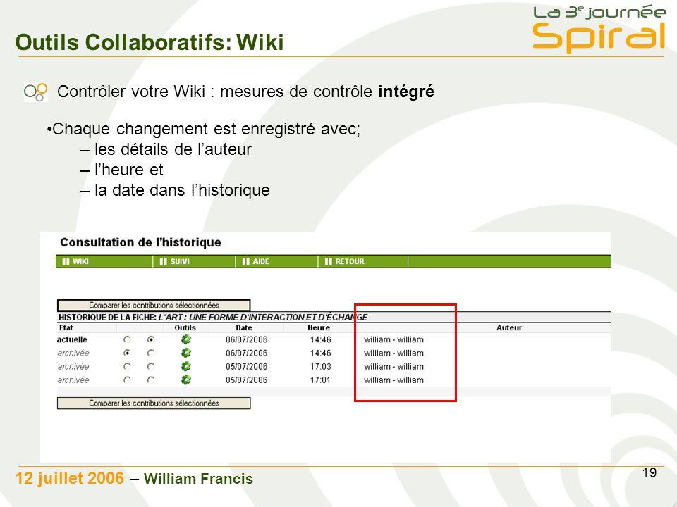 19 12 juillet 2006 – William Francis Outils Collaboratifs: Wiki Contrôler votre Wiki : mesures de contrôle intégré Chaque changement est enregistré avec; – les détails de lauteur – lheure et – la date dans lhistorique