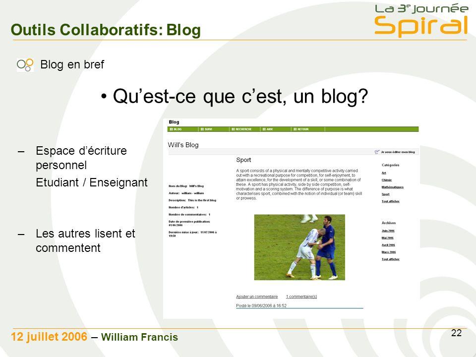 22 12 juillet 2006 – William Francis Outils Collaboratifs: Blog Blog en bref –Espace décriture personnel Etudiant / Enseignant –Les autres lisent et commentent Quest-ce que cest, un blog?