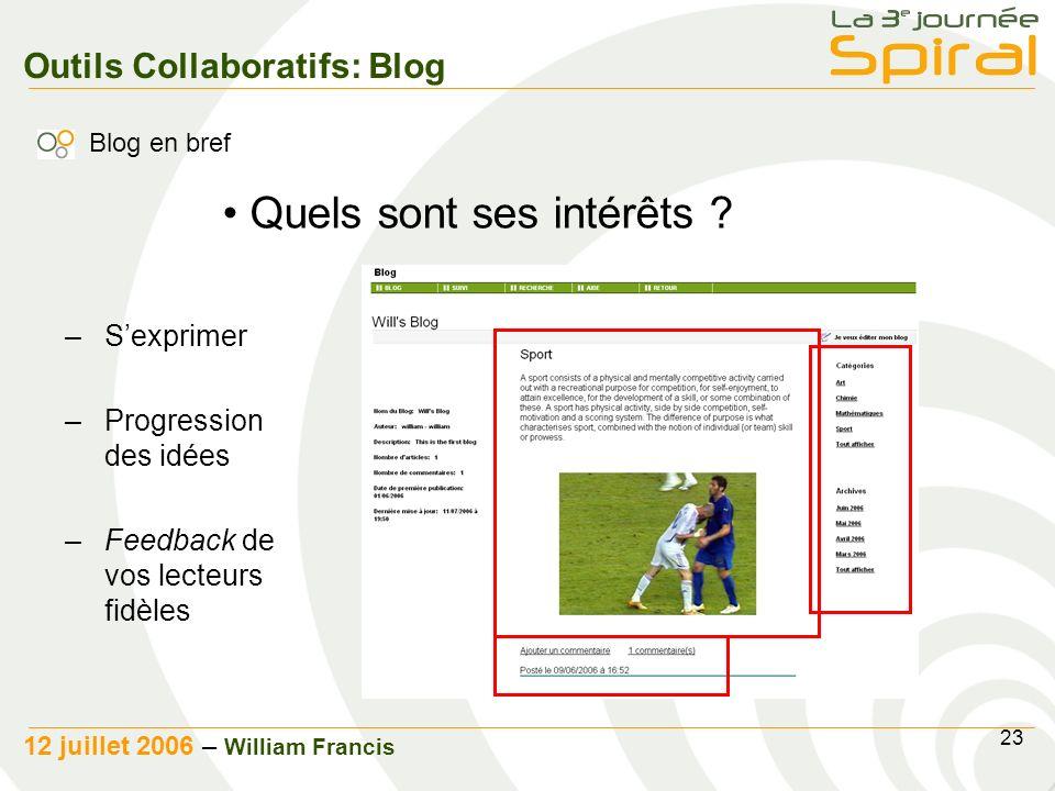 23 12 juillet 2006 – William Francis Outils Collaboratifs: Blog Blog en bref –Sexprimer –Progression des idées –Feedback de vos lecteurs fidèles Quels sont ses intérêts ?