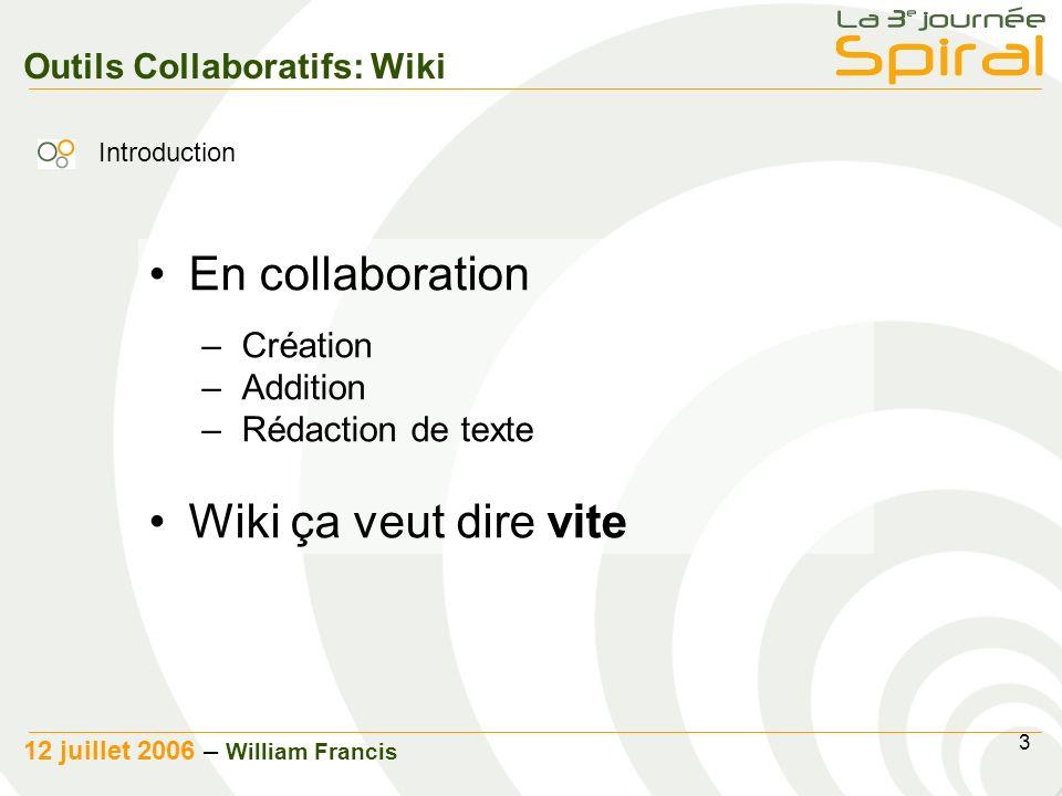 3 12 juillet 2006 – William Francis Outils Collaboratifs: Wiki En collaboration –Création –Addition –Rédaction de texte Wiki ça veut dire vite Introduction