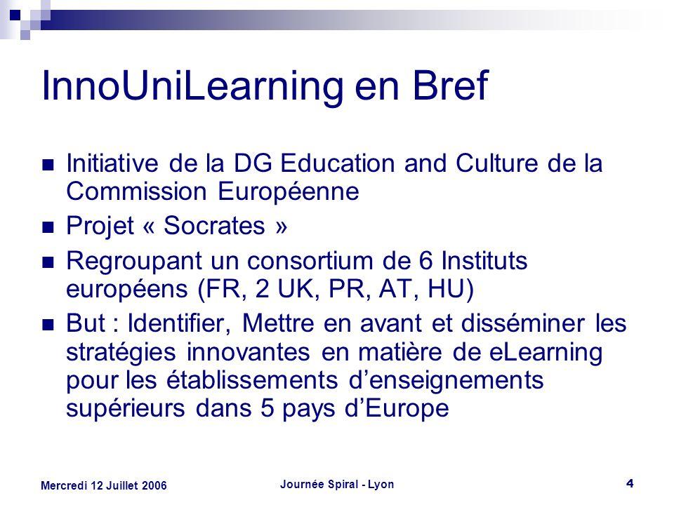 Journée Spiral - Lyon4 Mercredi 12 Juillet 2006 InnoUniLearning en Bref Initiative de la DG Education and Culture de la Commission Européenne Projet «