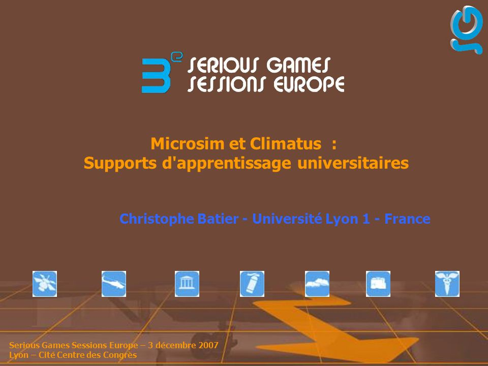 Serious Games Sessions Europe – 3 décembre 2007 Lyon – Cité Centre des Congrès Microsim et Climatus : Supports d apprentissage universitaires Christophe Batier - Université Lyon 1 - France