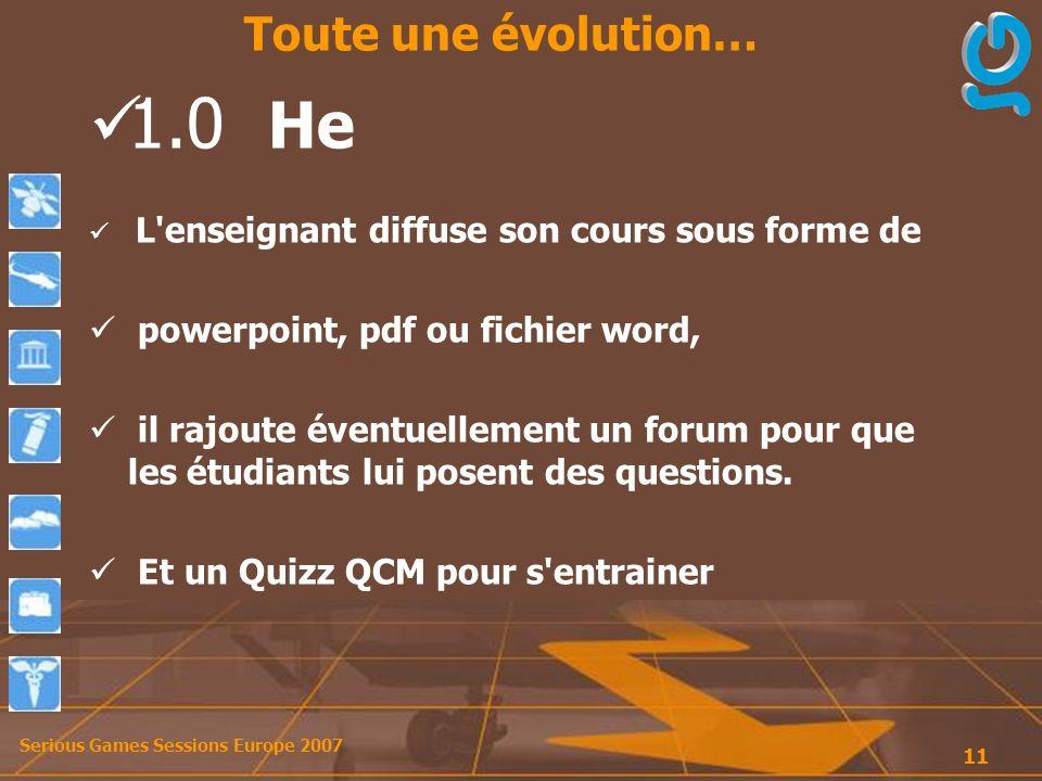 Serious Games Sessions Europe 2007 11 1.0 He L enseignant diffuse son cours sous forme de powerpoint, pdf ou fichier word, il rajoute éventuellement un forum pour que les étudiants lui posent des questions.