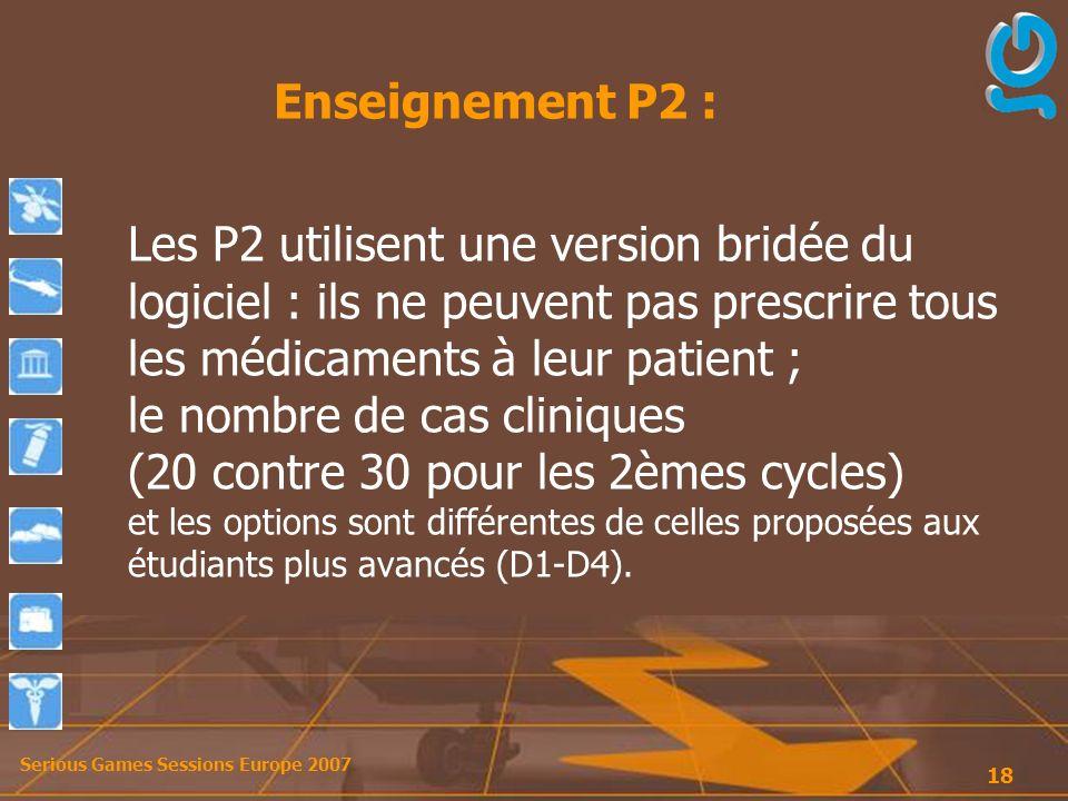 Serious Games Sessions Europe 2007 18 Les P2 utilisent une version bridée du logiciel : ils ne peuvent pas prescrire tous les médicaments à leur patient ; le nombre de cas cliniques (20 contre 30 pour les 2èmes cycles) et les options sont différentes de celles proposées aux étudiants plus avancés (D1-D4).