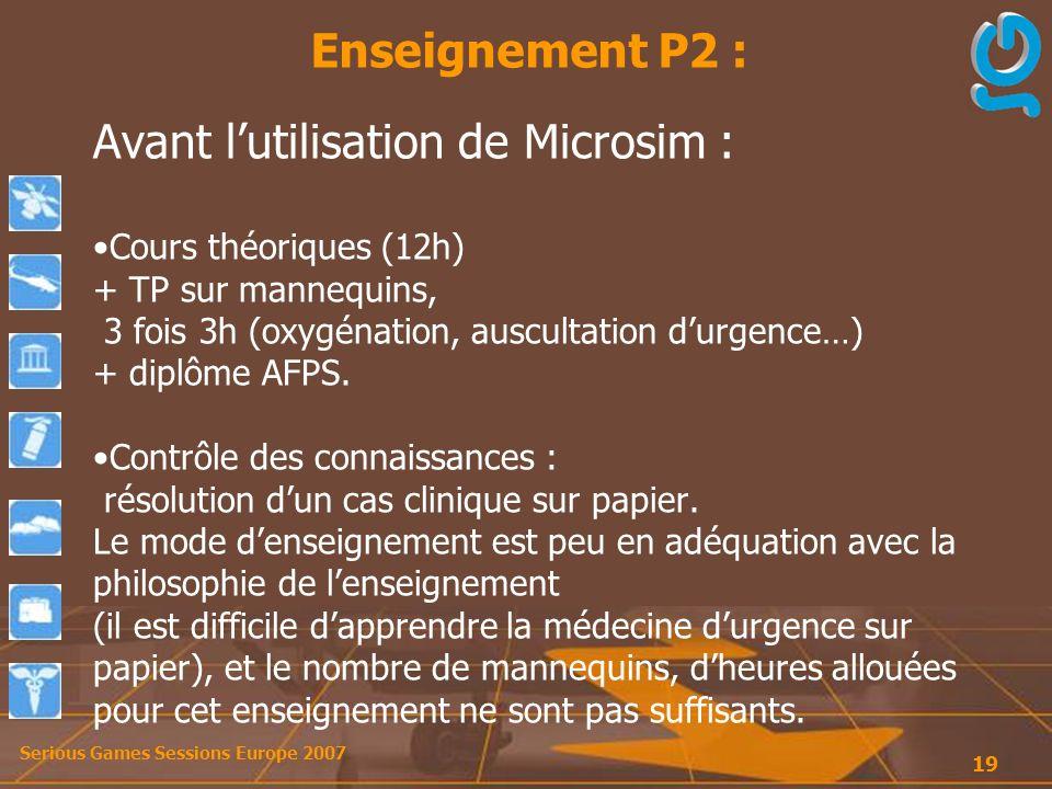 Serious Games Sessions Europe 2007 19 Avant lutilisation de Microsim : Cours théoriques (12h) + TP sur mannequins, 3 fois 3h (oxygénation, auscultation durgence…) + diplôme AFPS.