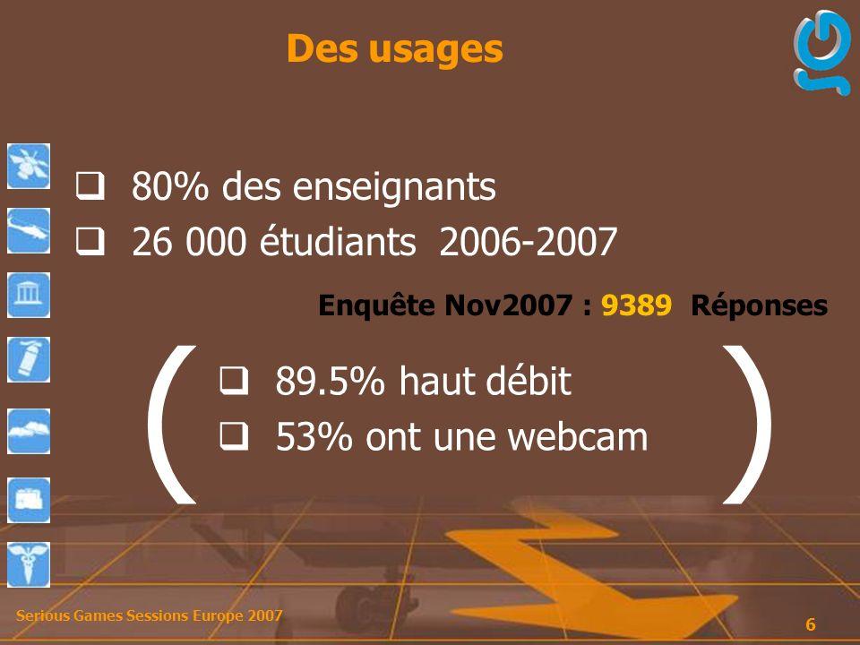 Serious Games Sessions Europe 2007 6 Des usages 80% des enseignants 26 000 étudiants 2006-2007 ( ) Enquête Nov2007 : 9389 Réponses 89.5% haut débit 53% ont une webcam