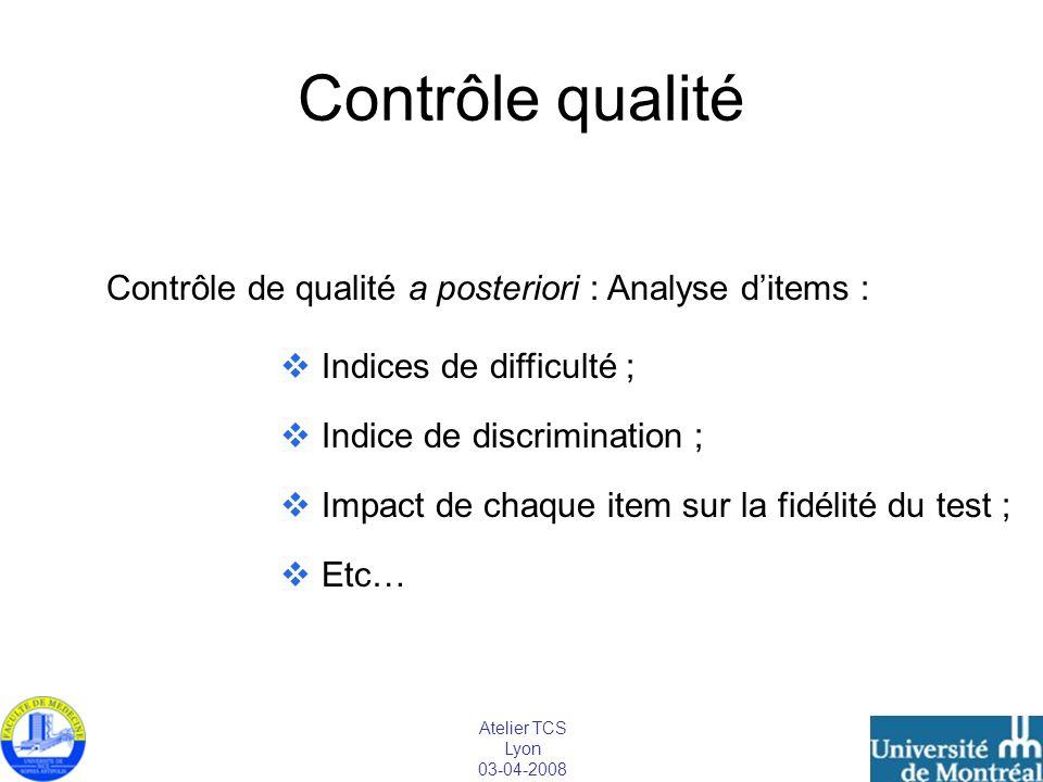 Atelier TCS Lyon 03-04-2008 Contrôle qualité Contrôle de qualité a posteriori : Analyse ditems : Indices de difficulté ; Indice de discrimination ; Im