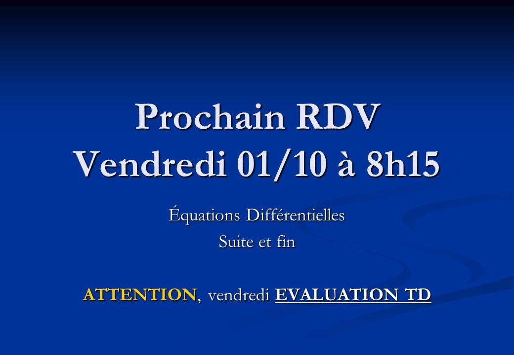 Prochain RDV Vendredi 01/10 à 8h15 Équations Différentielles Suite et fin ATTENTION, vendredi EVALUATION TD