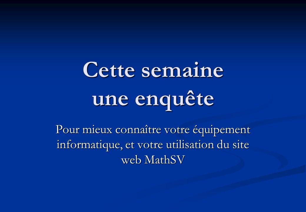 Cette semaine une enquête Pour mieux connaître votre équipement informatique, et votre utilisation du site web MathSV