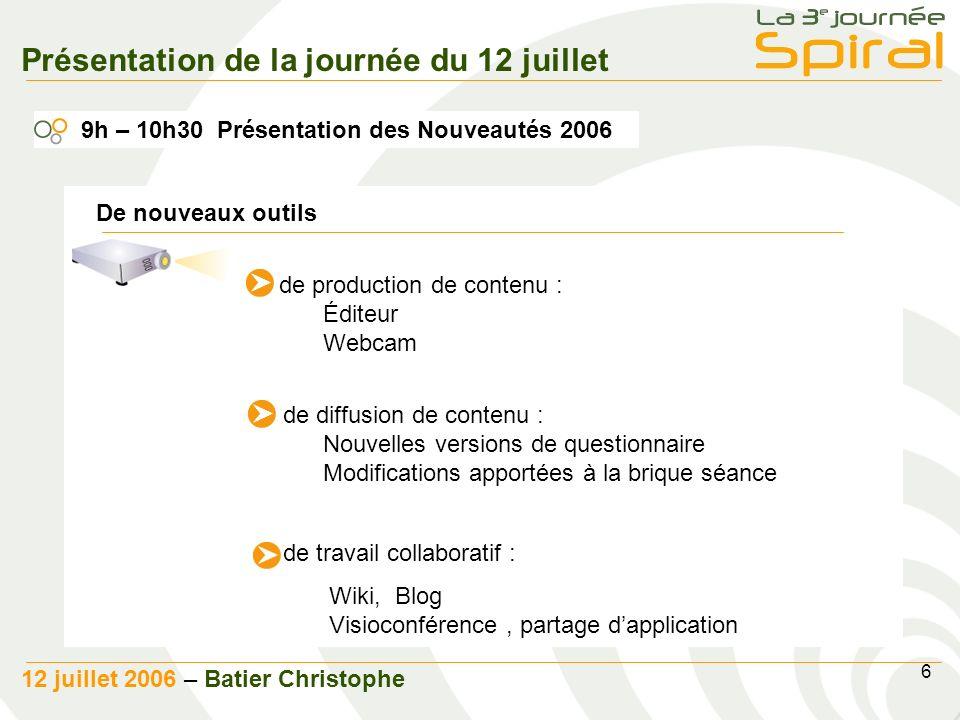7 12 juillet 2006 - Batier Christophe 10h30 Pause café 11h00 Retours dexpériences 11h30 Les trophées Spiral Présentation de la journée du 12 juillet