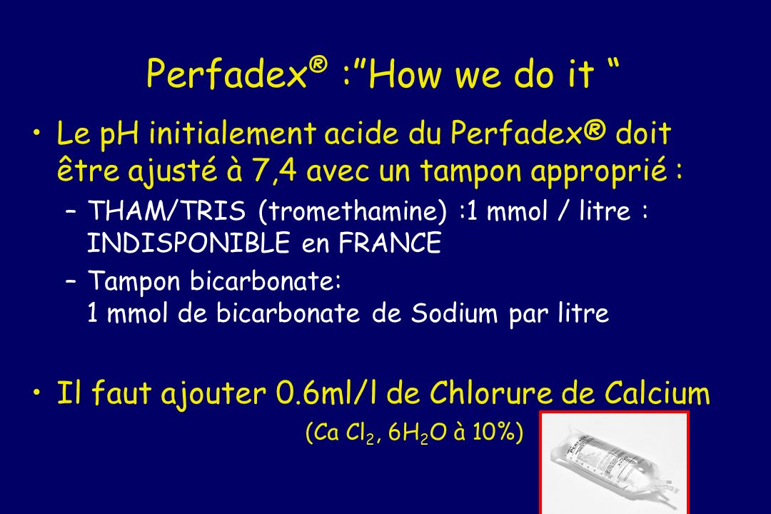 Perfadex ® :How we do it Le pH initialement acide du Perfadex® doit être ajusté à 7,4 avec un tampon approprié : –THAM/TRIS (tromethamine) :1 mmol / l