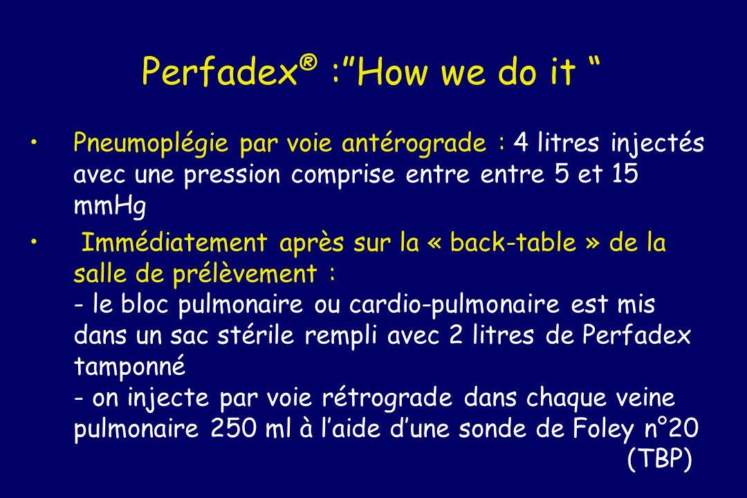 Perfadex ® :How we do it Pneumoplégie par voie antérograde : 4 litres injectés avec une pression comprise entre entre 5 et 15 mmHg Immédiatement après