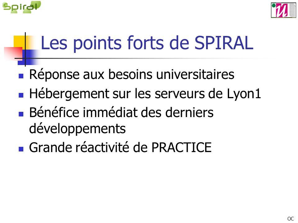 Les points forts de SPIRAL Réponse aux besoins universitaires Hébergement sur les serveurs de Lyon1 Bénéfice immédiat des derniers développements Grande réactivité de PRACTICE OC