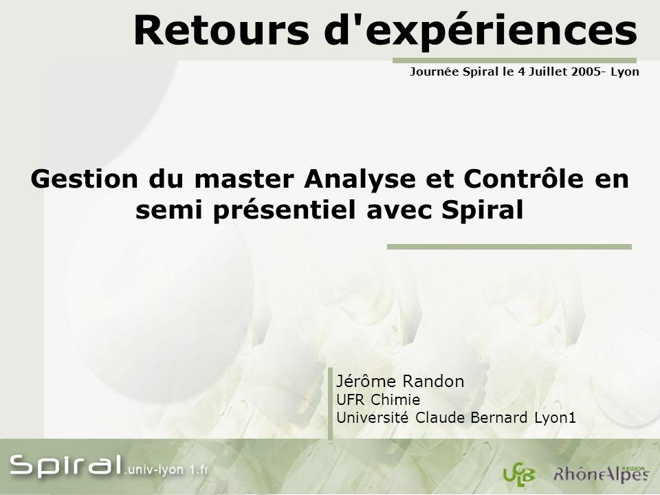Retours d'expériences Gestion du master Analyse et Contrôle en semi présentiel avec Spiral Jérôme Randon UFR Chimie Université Claude Bernard Lyon1 Jo