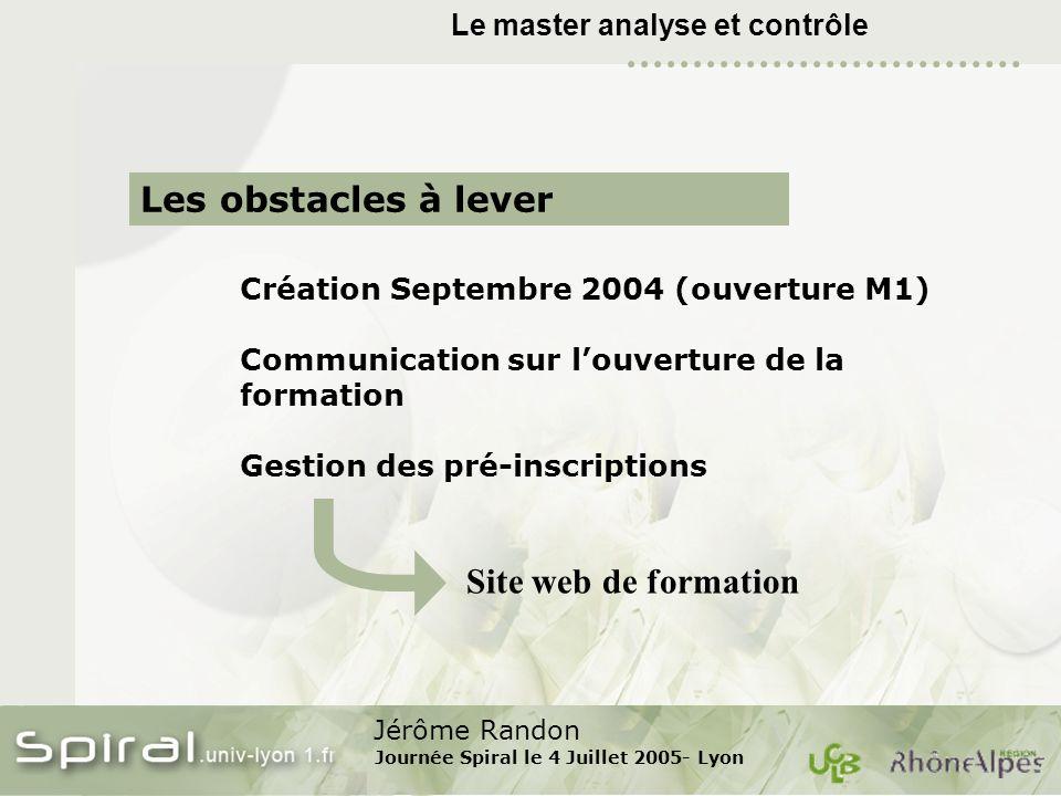 Jérôme Randon Journée Spiral le 4 Juillet 2005- Lyon Le master analyse et contrôle Les obstacles à lever Création Septembre 2004 (ouverture M1) Commun