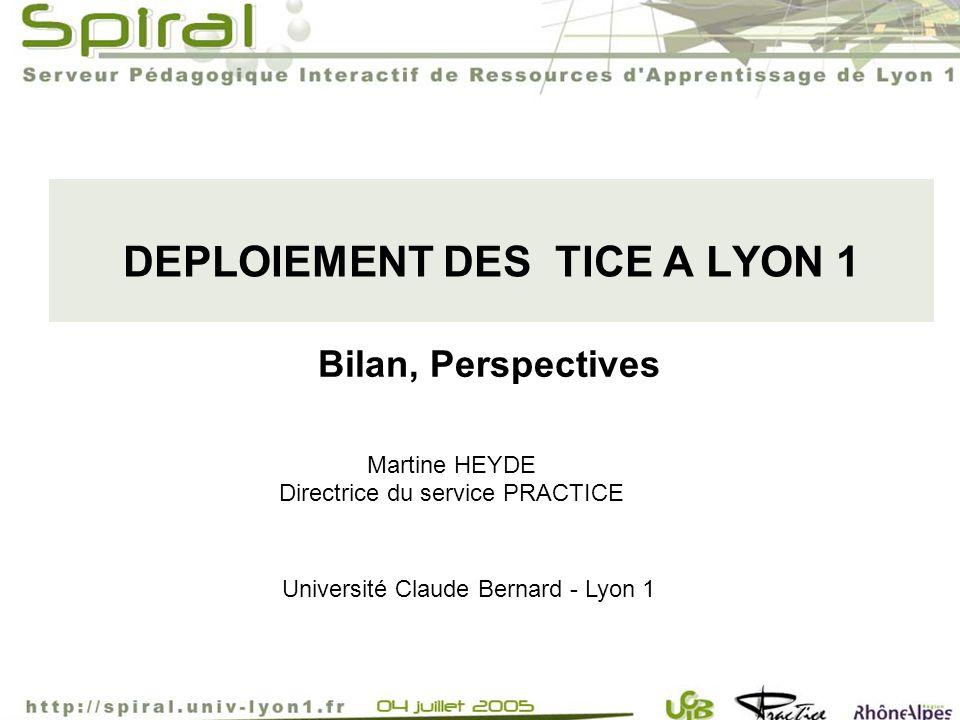 DEPLOIEMENT DES TICE A LYON 1 Université Claude Bernard - Lyon 1 Martine HEYDE Directrice du service PRACTICE Bilan, Perspectives