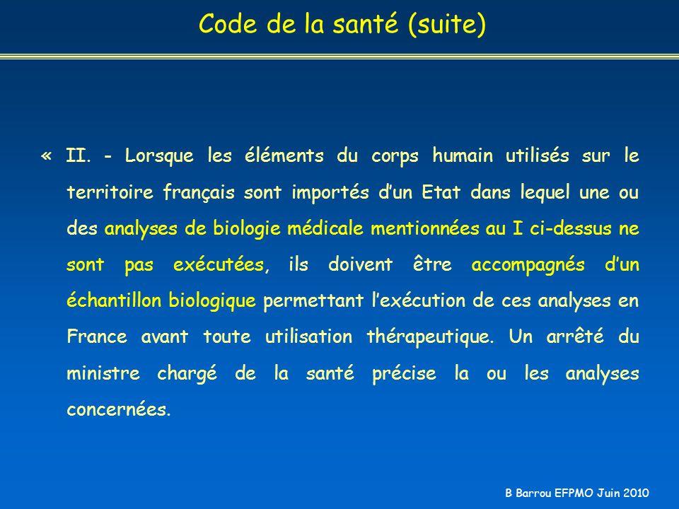 B Barrou EFPMO Juin 2010 Code de la santé (suite) « II. - Lorsque les éléments du corps humain utilisés sur le territoire français sont importés dun E