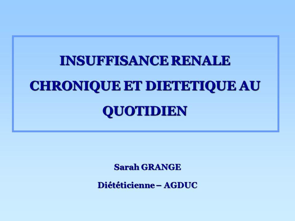 INSUFFISANCE RENALE CHRONIQUE ET DIETETIQUE AU QUOTIDIEN Sarah GRANGE Diététicienne – AGDUC