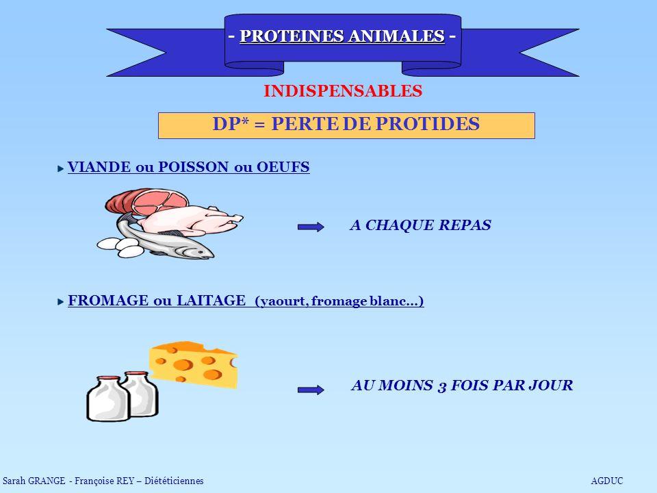 PROTEINES ANIMALES - DP* = PERTE DE PROTIDES INDISPENSABLES VIANDE ou POISSON ou OEUFS A CHAQUE REPAS FROMAGE ou LAITAGE (yaourt, fromage blanc…) AU M