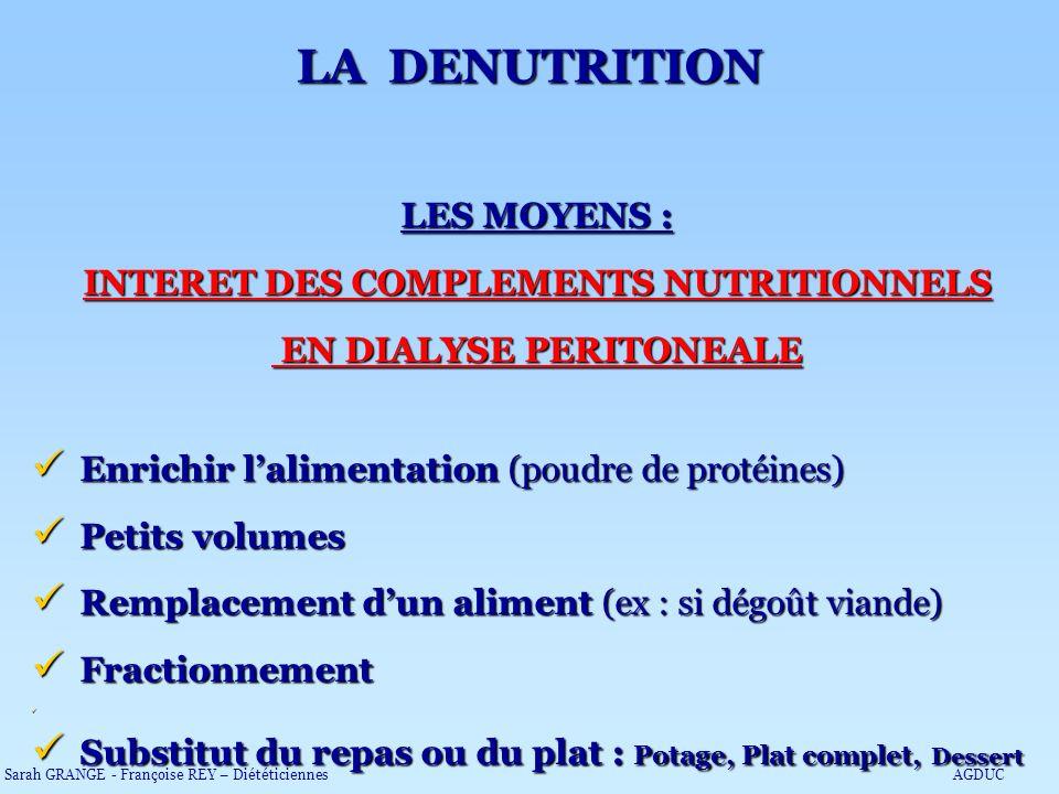 LES MOYENS : INTERET DES COMPLEMENTS NUTRITIONNELS EN DIALYSE PERITONEALE EN DIALYSE PERITONEALE Enrichir lalimentation (poudre de protéines) Enrichir