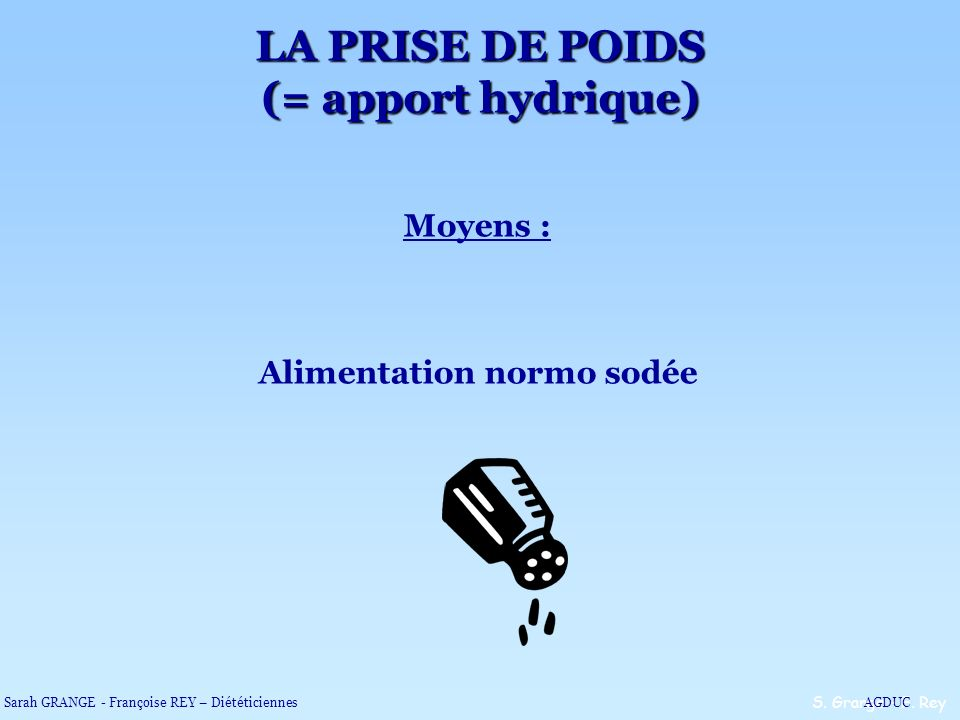 Moyens : Alimentation normo sodée S. Grange – F. Rey LA PRISE DE POIDS (= apport hydrique) Sarah GRANGE - Françoise REY – DiététiciennesAGDUC