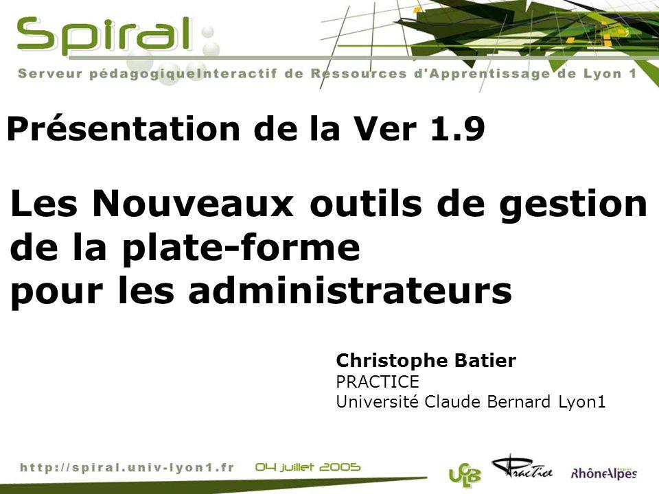 Présentation de la Ver 1.9 Christophe Batier PRACTICE Université Claude Bernard Lyon1 Les Nouveaux outils de gestion de la plate-forme pour les admini
