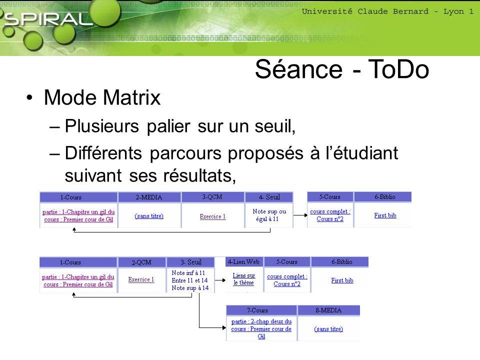 Mode Matrix –Plusieurs palier sur un seuil, –Différents parcours proposés à létudiant suivant ses résultats, Séance - ToDo