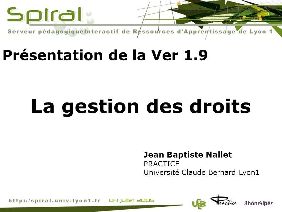Présentation de la Ver 1.9 Jean Baptiste Nallet PRACTICE Université Claude Bernard Lyon1 La gestion des droits