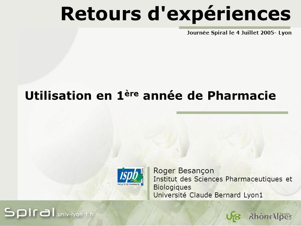 Retours d expériences Utilisation en 1 ère année de Pharmacie Roger Besançon Institut des Sciences Pharmaceutiques et Biologiques Université Claude Bernard Lyon1 Journée Spiral le 4 Juillet 2005- Lyon