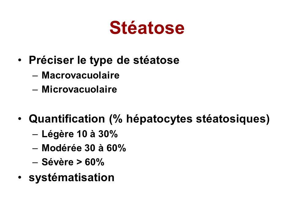 Stéatose Préciser le type de stéatose –Macrovacuolaire –Microvacuolaire Quantification (% hépatocytes stéatosiques) –Légère 10 à 30% –Modérée 30 à 60% –Sévère > 60% systématisation