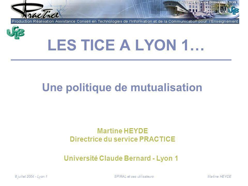 Martine HEYDE8 juillet 2004 - Lyon 1SPIRAL et ses utilisateurs LES TICE A LYON 1… Une politique de mutualisation Université Claude Bernard - Lyon 1 Martine HEYDE Directrice du service PRACTICE