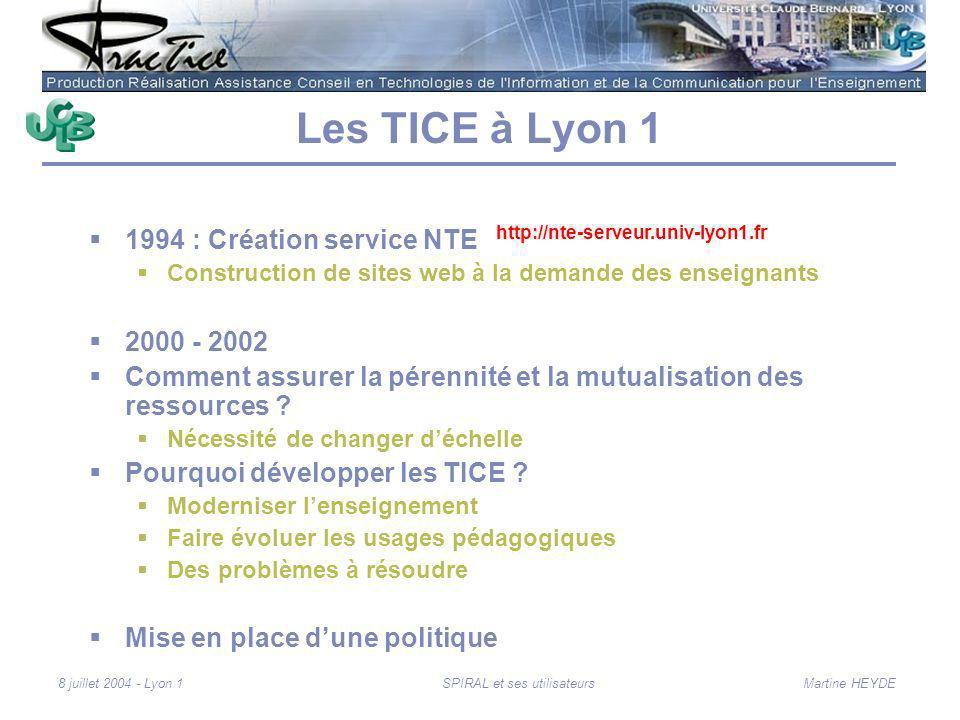 Martine HEYDE8 juillet 2004 - Lyon 1SPIRAL et ses utilisateurs Les TICE à Lyon 1 1994 : Création service NTE Construction de sites web à la demande des enseignants 2000 - 2002 Comment assurer la pérennité et la mutualisation des ressources .