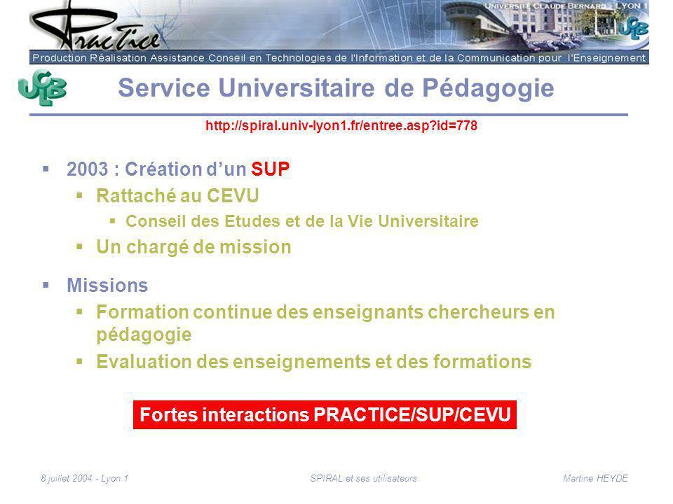 Martine HEYDE8 juillet 2004 - Lyon 1SPIRAL et ses utilisateurs Service Universitaire de Pédagogie 2003 : Création dun SUP Rattaché au CEVU Conseil des