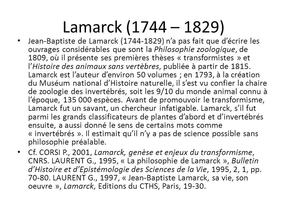 Lamarck (1744 – 1829) Jean-Baptiste de Lamarck (1744-1829) na pas fait que décrire les ouvrages considérables que sont la Philosophie zoologique, de 1809, où il présente ses premières thèses « transformistes » et lHistoire des animaux sans vertèbres, publiée à partir de 1815.
