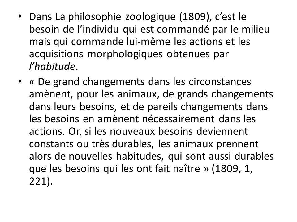 Dans La philosophie zoologique (1809), cest le besoin de lindividu qui est commandé par le milieu mais qui commande lui-même les actions et les acquisitions morphologiques obtenues par lhabitude.