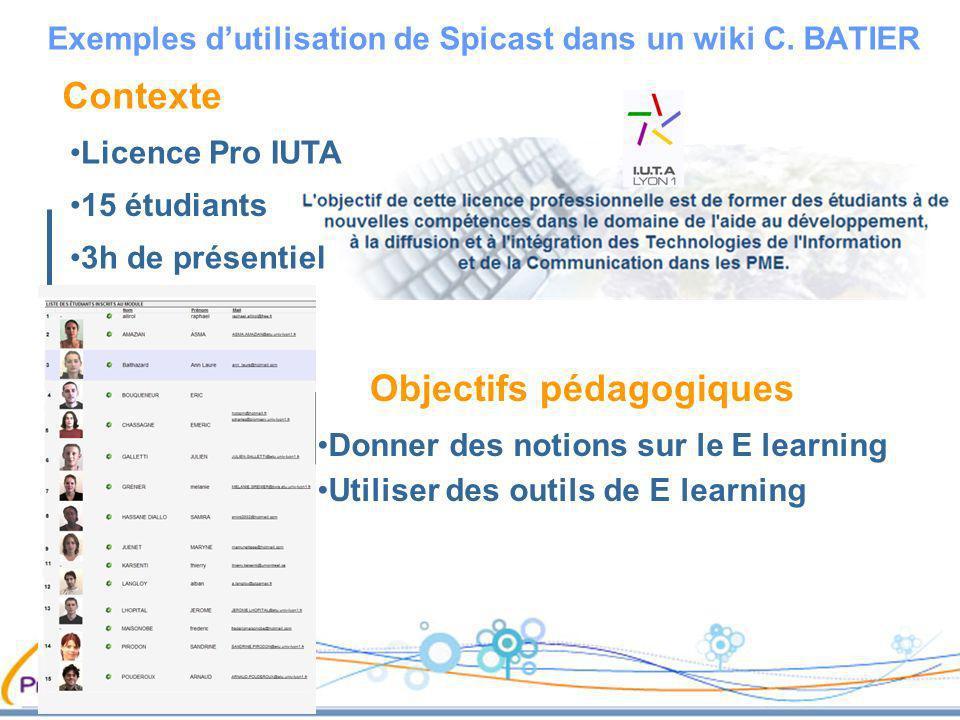Contexte 3h de présentiel 15 étudiants Exemples dutilisation de Spicast dans un wiki C. BATIER Licence Pro IUTA Objectifs pédagogiques Donner des noti