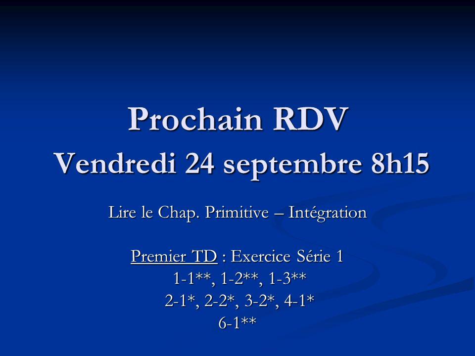 Prochain RDV Vendredi 24 septembre 8h15 Lire le Chap. Primitive – Intégration Premier TD : Exercice Série 1 1-1**, 1-2**, 1-3** 1-1**, 1-2**, 1-3** 2-