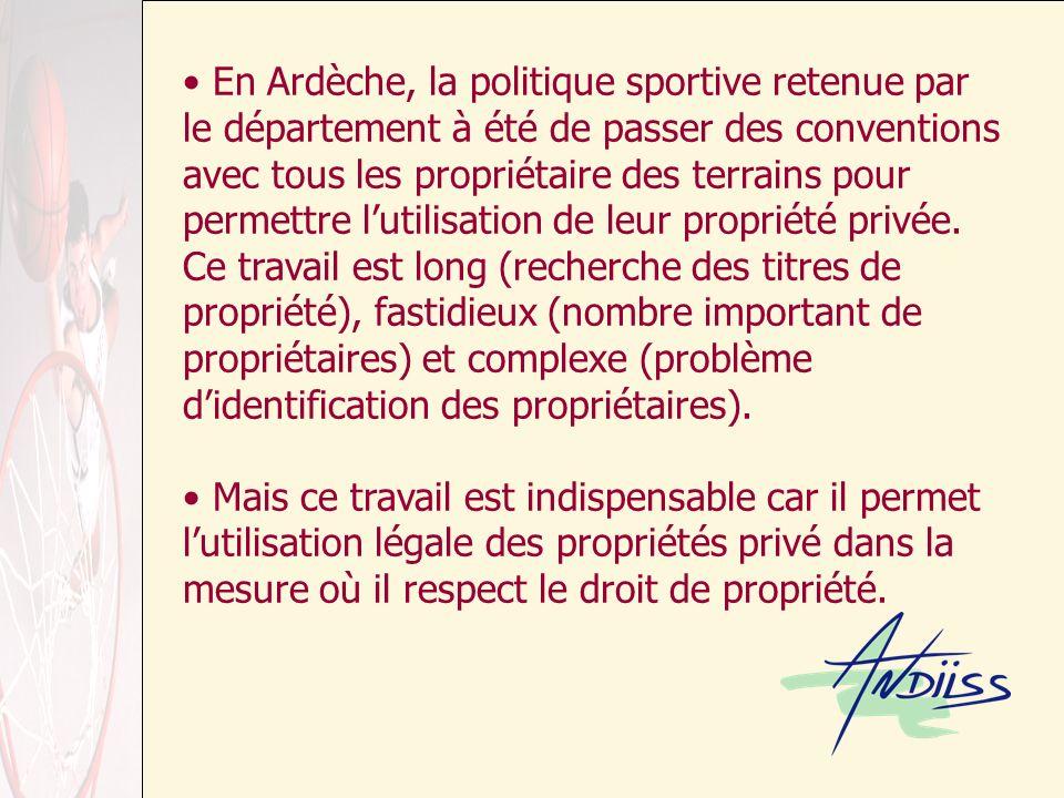 En Ardèche, la politique sportive retenue par le département à été de passer des conventions avec tous les propriétaire des terrains pour permettre lutilisation de leur propriété privée.