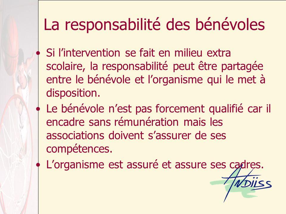 La responsabilité des bénévoles Si lintervention se fait en milieu extra scolaire, la responsabilité peut être partagée entre le bénévole et lorganisme qui le met à disposition.