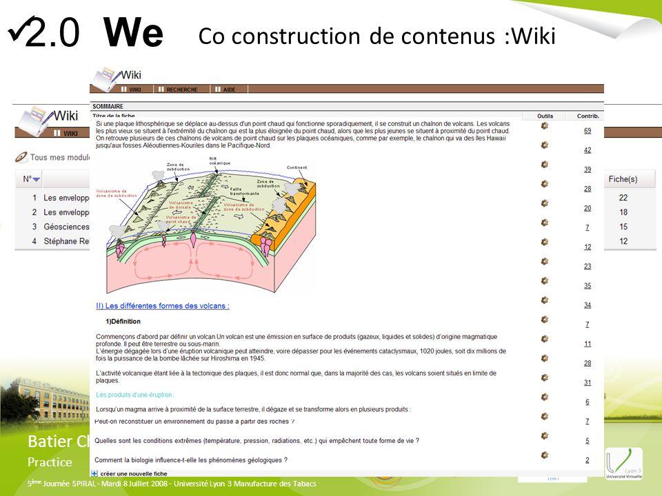 5 ème Journée SPIRAL - Mardi 8 Juillet 2008 - Université Lyon 3 Manufacture des Tabacs Batier Christophe Practice Co construction de contenus :Wiki 2.0 We
