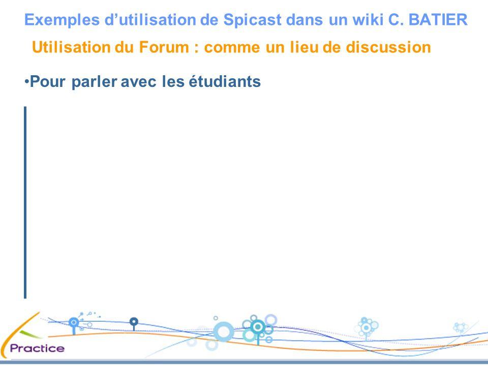 Utilisation du Forum : comme un lieu de discussion Pour parler avec les étudiants Exemples dutilisation de Spicast dans un wiki C. BATIER