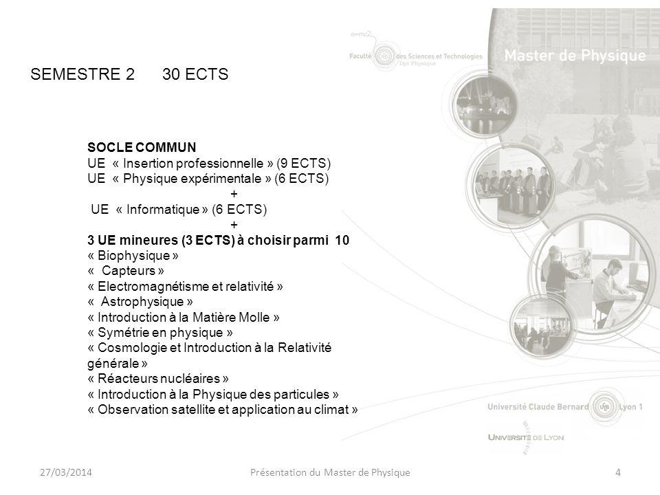 27/03/2014Présentation du Master de Physique4 SOCLE COMMUN UE « Insertion professionnelle » (9 ECTS) UE « Physique expérimentale » (6 ECTS) + UE « Informatique » (6 ECTS) + 3 UE mineures (3 ECTS) à choisir parmi 10 « Biophysique » « Capteurs » « Electromagnétisme et relativité » « Astrophysique » « Introduction à la Matière Molle » « Symétrie en physique » « Cosmologie et Introduction à la Relativité générale » « Réacteurs nucléaires » « Introduction à la Physique des particules » « Observation satellite et application au climat » SEMESTRE 230 ECTS