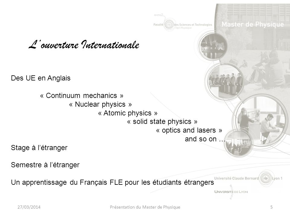 27/03/2014Présentation du Master de Physique5 Louverture Internationale Des UE en Anglais « Continuum mechanics » « Nuclear physics » « Atomic physics » « solid state physics » « optics and lasers » and so on … Stage à létranger Semestre à létranger Un apprentissage du Français FLE pour les étudiants étrangers