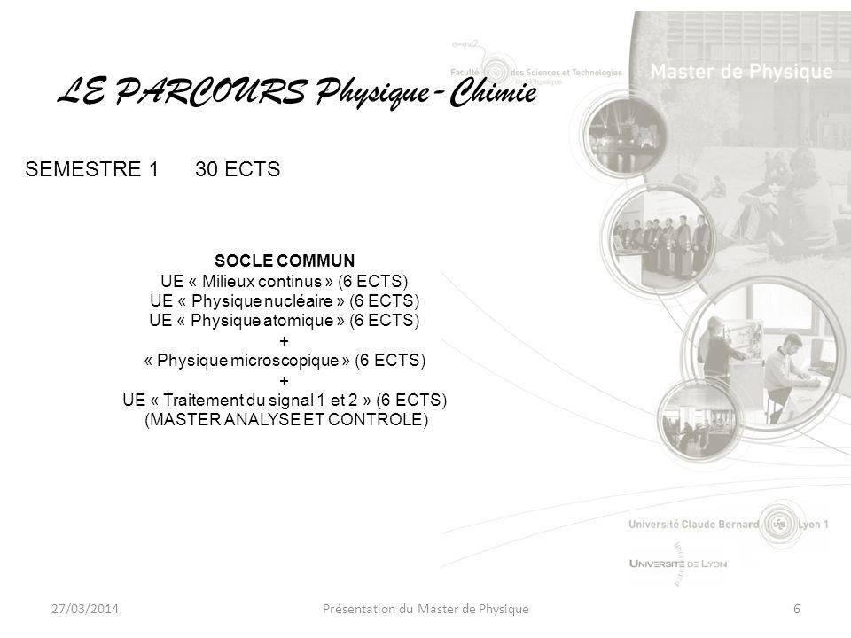 27/03/2014Présentation du Master de Physique6 SOCLE COMMUN UE « Milieux continus » (6 ECTS) UE « Physique nucléaire » (6 ECTS) UE « Physique atomique » (6 ECTS) + « Physique microscopique » (6 ECTS) + UE « Traitement du signal 1 et 2 » (6 ECTS) (MASTER ANALYSE ET CONTROLE) LE PARCOURS Physique-Chimie SEMESTRE 130 ECTS