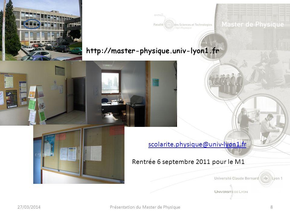 scolarite.physique@univ-lyon1.fr Rentrée 6 septembre 2011 pour le M1 27/03/20148Présentation du Master de Physique http://master-physique.univ-lyon1.fr