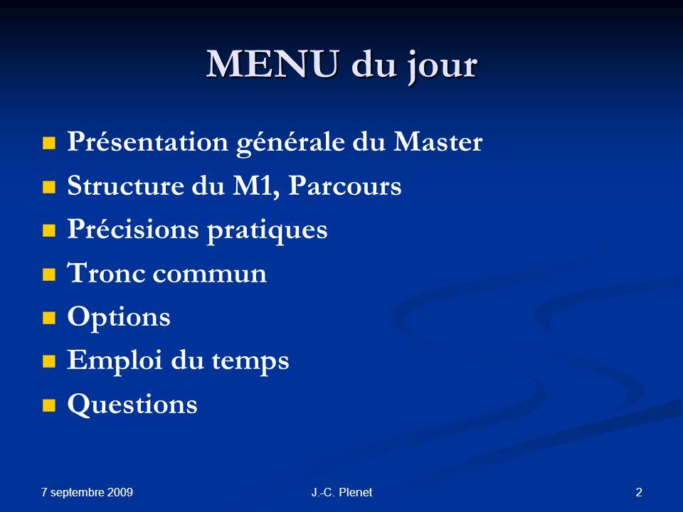 7 septembre 2009 2J.-C. Plenet MENU du jour Présentation générale du Master Structure du M1, Parcours Précisions pratiques Tronc commun Options Emploi